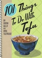 101 Things to Do with Tofu ebook by Anne Tegtmeier, Donna Kelly