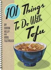 101 Things to Do with Tofu ebook by Anne Tegtmeier,Donna Kelly