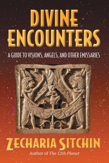 Divine Encounters - A Guide to Visions, Angels, and Other Emissaries ebook by Zecharia Sitchin