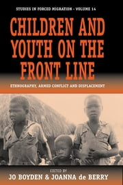 Children and Youth on the Front Line - Ethnography, Armed Conflict and Displacement ebook by Jo Boyden,Joanna de Berry