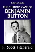 The Curious Case of Benjamin Button and Other Stories by F. Scott Fitzgerald ebook by F. Scott Fitzgerald