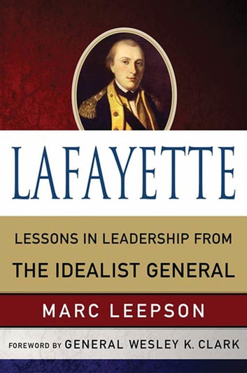 Lafayette: Lessons in Leadership from the Idealist General ebook by Marc Leepson