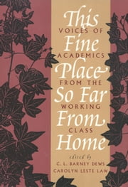This Fine Place So Far from Home - Voices of Academics from the Working Class ebook by C.L. Dews