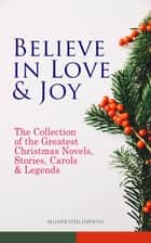Believe in Love & Joy: The Collection of the Greatest Christmas Novels, Stories, Carols & Legends (Illustrated Edition) - Silent Night, The Three Kings, The Gift of the Magi, A Christmas Carol, Little Lord Fauntleroy, Life and Adventures of Santa Claus, The Heavenly Christmas Tree, Little Women, The Tale of Peter Rabbit… ebook by Charles Dickens, O. Henry, Mark Twain,...