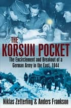 The Korsun Pocket - The Encirclement and Breakout of a German Army in the East, 1944 ebook by Niklas Zetterling, Anders Frankson