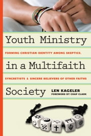 Youth Ministry in a Multifaith Society - Forming Christian Identity Among Skeptics, Syncretists and Sincere Believers of Other Faiths ebook by Len Kageler,Chap Clark