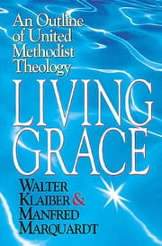 Living Grace - An Outline of United Methodist Theology ebook by Manfred Marquardt, Walter Klaiber