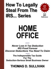 How To Legally Steal From The IRS... Home Office ebook by Sullivan, Thomas, D.