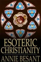 Esoteric Christianity - Or the Lesser Mysteries ebook by Annie Besant