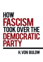 How Fascism Took Over the Democratic Party ebook by H. Von Bulow