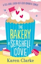 The Bakery at Seashell Cove - A feel good, laugh out loud romantic comedy ebook by
