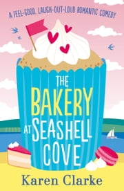 The Bakery at Seashell Cove - A feel good, laugh out loud romantic comedy ebook by Karen Clarke