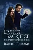 Living Sacrifice - The Talented, #3 ebook by Rachel Rossano