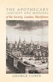 The Apothecary (Ancient and Modern) of the Society, London, Blackfriars ebook by George Corfe