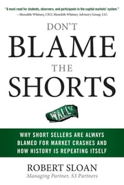 Don't Blame the Shorts: Why Short Sellers Are Always Blamed for Market Crashes and How History Is Repeating Itself ebook by Robert Sloan