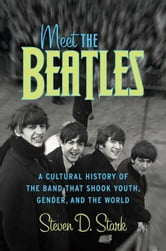 Meet the Beatles - A Cultural History of the Band That Shook Youth, Gender, and the World ebook by Steven D. Stark
