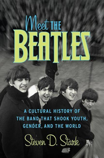 Meet the Beatles - A Cultural History of the Band That Shook Youth, Gender, and the World ebook by Steven D Stark