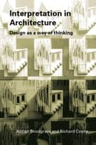 Interpretation in Architecture - Design as Way of Thinking ebook by Adrian Snodgrass, Richard Coyne