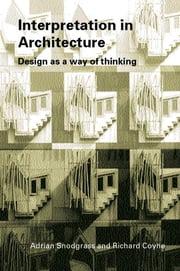 Interpretation in Architecture - Design as Way of Thinking ebook by Adrian Snodgrass,Richard Coyne
