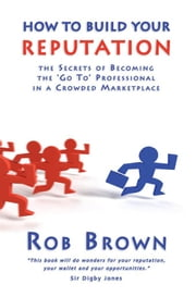 How to Build Your Reputation - The Secrets of Becoming the Go to Professional in a Crowded Marketplace ebook by Rob Brown