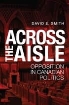 Across the Aisle - Opposition in Canadian Politics ebook by David E. Smith