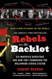 Rebels on the Backlot - Six Maverick Directors and How They Conquered the Hollywood Studio System ebook by Sharon Waxman