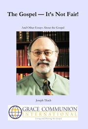 The Gospel: It's Not Fair! And Other Essays About the Gospel ebook by Joseph Tkach