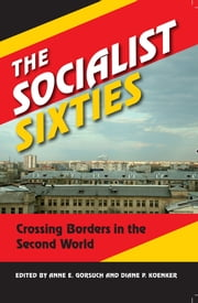 The Socialist Sixties - Crossing Borders in the Second World ebook by Anne E. Gorsuch,Diane P. Koenker