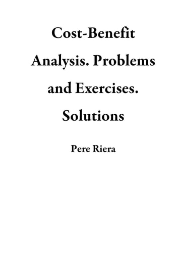 Cost Benefit Analysis. Problems And Exercises. Solutions Ebook By Pere Riera
