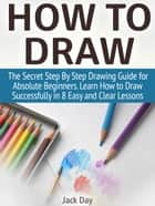 How to Draw: The Secret Step By Step Drawing Guide for Absolute Beginners. Learn How to Draw Successfully in 8 Easy and Clear Lessons ebook by Jack Day