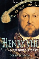 A Brief History of Henry VIII - King, Reformer and Tyrant ebook by Derek Wilson