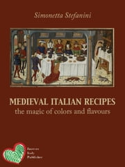 Medieval Italian Recipes - The magic of colors and flavours ebook by Simonetta Stefanini