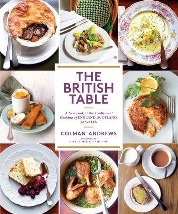 The British Table - A New Look at the Traditional Cooking of England, Scotland, and Wales ebook by Colman Andrews,Christopher Hirsheimer,Melissa Hamilton