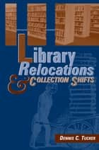 Library Relocations and Collection Shifts ebook by Dennis Tucker