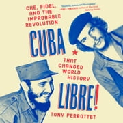 Cuba Libre! - Che, Fidel, and the Improbable Revolution That Changed World History audiobook by Tony Perrottet