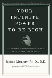 Your Infinite Power to be Rich - Use the Power of Your Subconscious Mind to Obtain the Prosperity You Deserve ebook by Joseph Murphy, Ph.D., D.D.