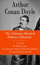 The Ultimate Sherlock Holmes Collection: 4 novels + 56 short stories + An Intimate Study of Sherlock Holmes by Conan Doyle himself ebook by