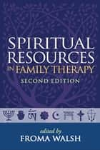 Spiritual Resources in Family Therapy, Second Edition ebook by Froma Walsh, PhD, MSW