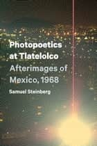 Photopoetics at Tlatelolco - Afterimages of Mexico, 1968 ebook by Samuel Steinberg