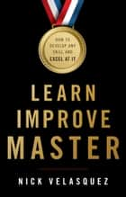 Learn, Improve, Master - How to Develop Any Skill and Excel at It ebook by Nick Velasquez