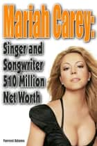 Mariah Carey: Singer and Songwriter 510 Million Net worth ebook by Forrest Adams