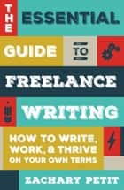 The Essential Guide to Freelance Writing - How to Write, Work, and Thrive on Your Own Terms ebook by Zachary Petit