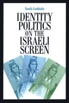 Identity Politics on the Israeli Screen ebook by Yosefa Loshitzky