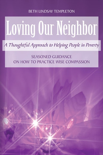 Loving Our Neighbor - A Thoughtful Approach to Helping People in Poverty ebook by Beth Lindsay Templeton