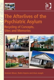 The Afterlives of the Psychiatric Asylum - Recycling Concepts, Sites and Memories ebook by Professor Alun Joseph,Professor Graham Moon,Professor Robin Kearns,Professor Susan J Elliott,Dr Allison Williams