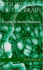 Disorders Of The Brain - A Guide to Mental Illnesses ebook by Tiziana M.