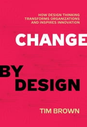 Change by Design - How Design Thinking Transforms Organizations and Inspires Innovation ebook by Tim Brown