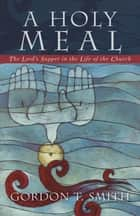 A Holy Meal - The Lord's Supper in the Life of the Church ebook by Gordon T. Smith
