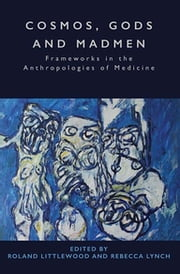 Cosmos, Gods and Madmen - Frameworks in the Anthropologies of Medicine ebook by