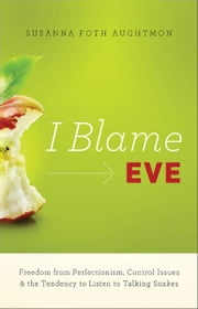 I Blame Eve - Freedom from Perfectionism, Control Issues, and the Tendency to Listen to Talking Snakes ebook by Susanna Foth Aughtmon